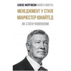 Менеджмент у стилі «Манчестер Юнайтед». Як стати чемпіоном. 3-е видання Ферґюсон А., Моріц М.